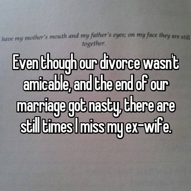 Even though our divorce wasn't amicable, and the end of our marriage got nasty, there are still times I miss my ex-wife.