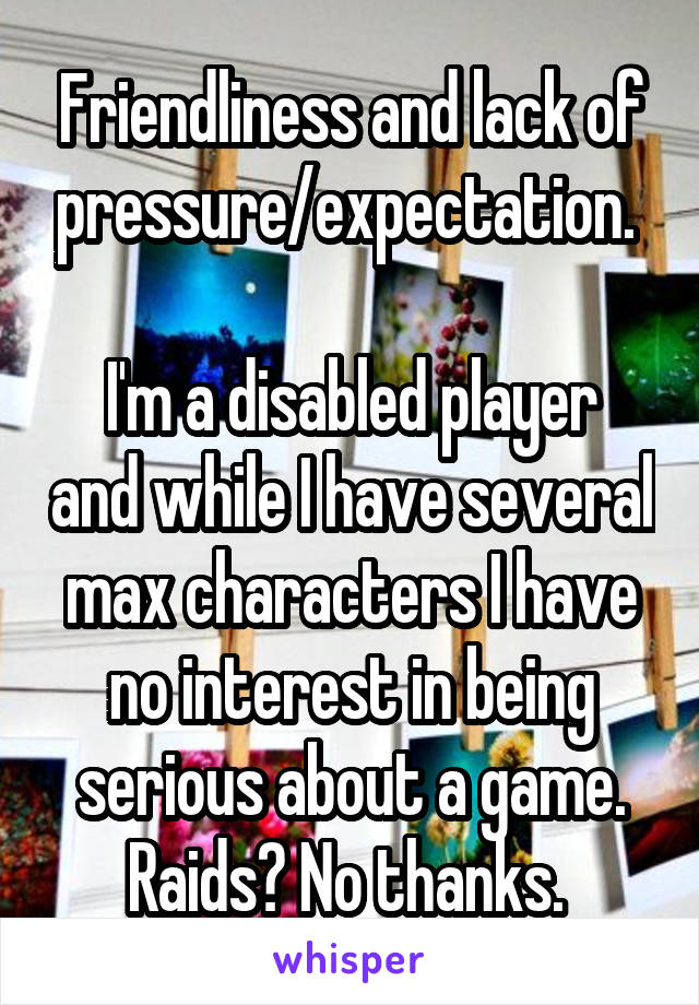 Friendliness and lack of pressure/expectation.   I'm a disabled player and while I have several max characters I have no interest in being serious about a game. Raids? No thanks.