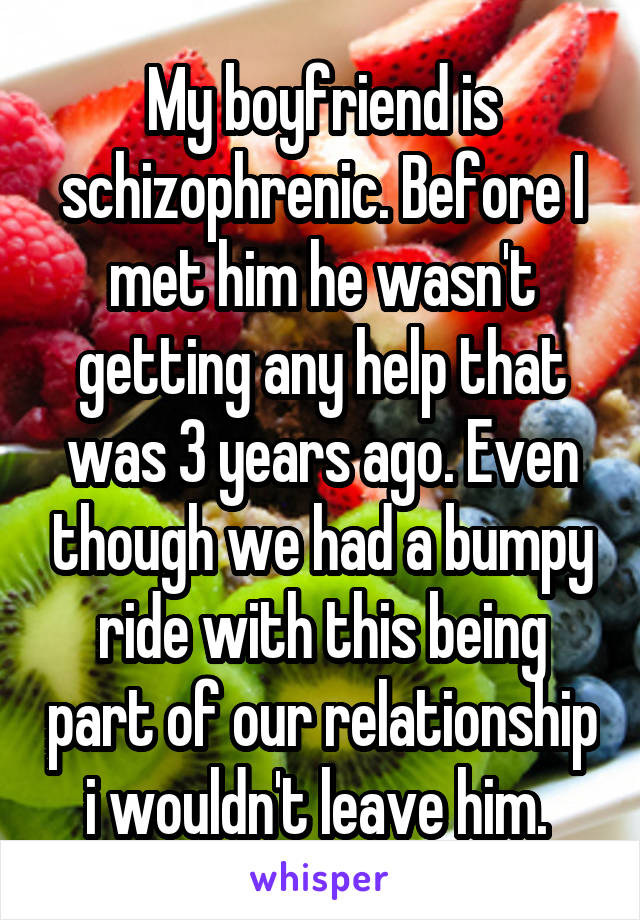 My boyfriend is schizophrenic. Before I met him he wasn't getting any help that was 3 years ago. Even though we had a bumpy ride with this being part of our relationship i wouldn't leave him.