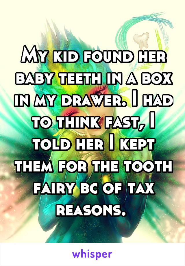 My kid found her baby teeth in a box in my drawer. I had to think fast, I told her I kept them for the tooth fairy bc of tax reasons.