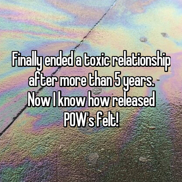Finally ended a toxic relationship after more than 5 years. Now I know how released POW's felt!