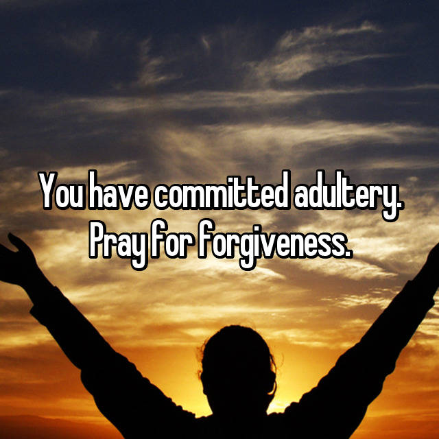 You have committed adultery  Pray for forgiveness