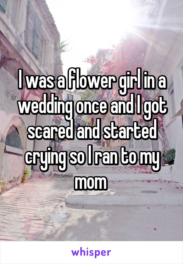 I was a flower girl in a wedding once and I got scared and started crying so I ran to my mom