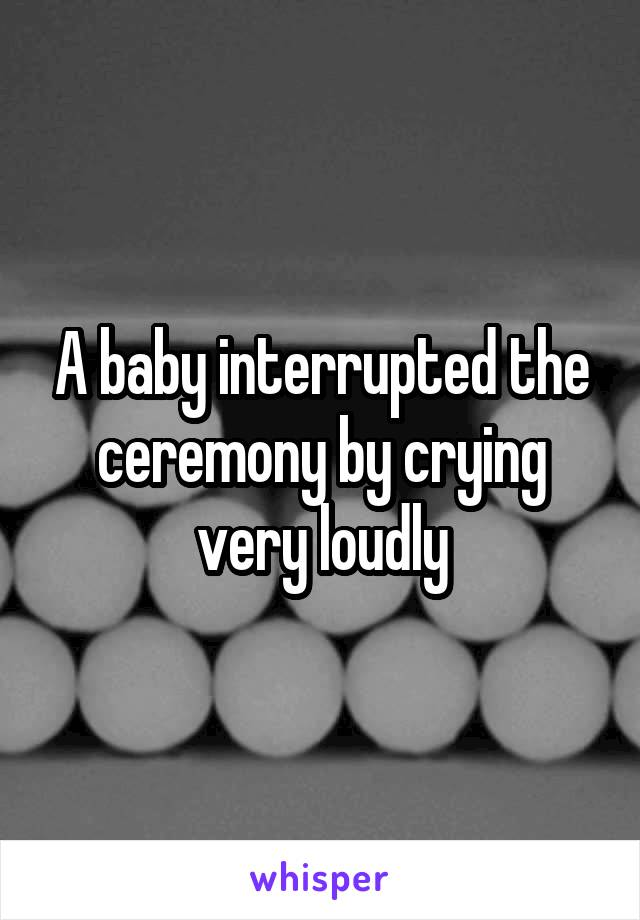 A baby interrupted the ceremony by crying very loudly
