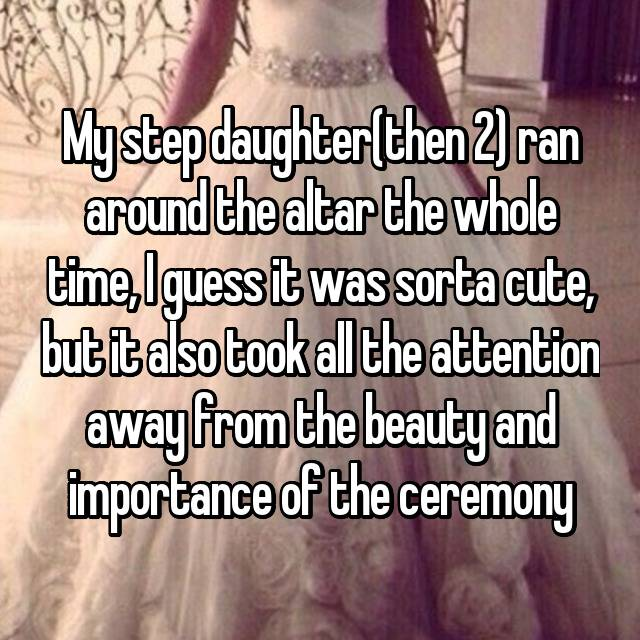My step daughter(then 2) ran around the altar the whole time, I guess it was sorta cute, but it also took all the attention away from the beauty and importance of the ceremony