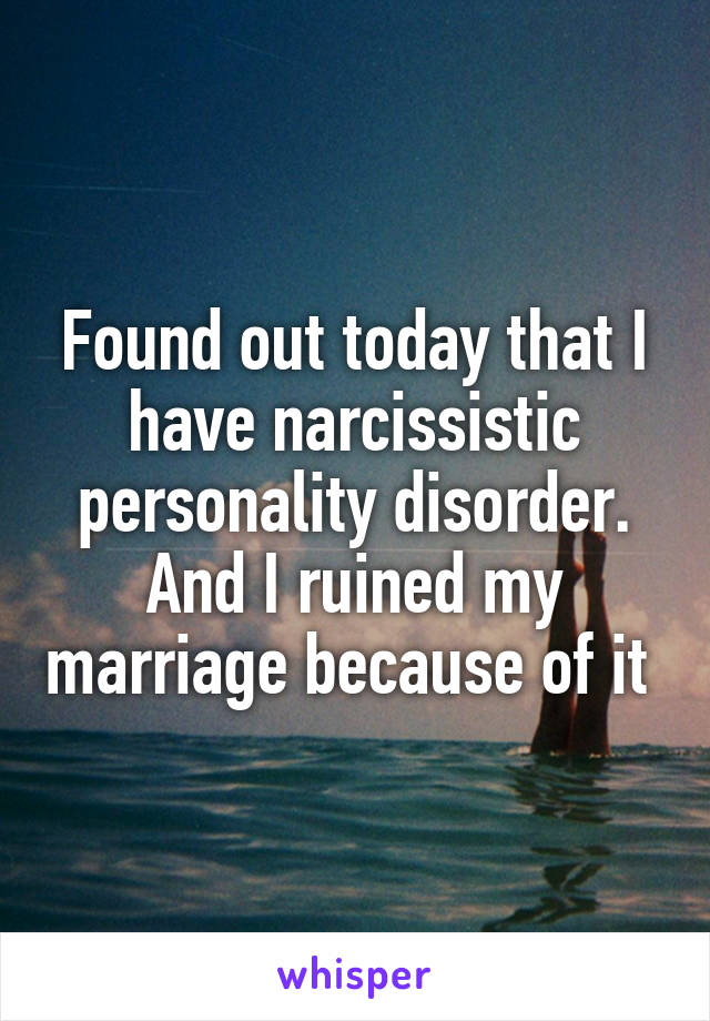 Found out today that I have narcissistic personality disorder. And I ruined my marriage because of it