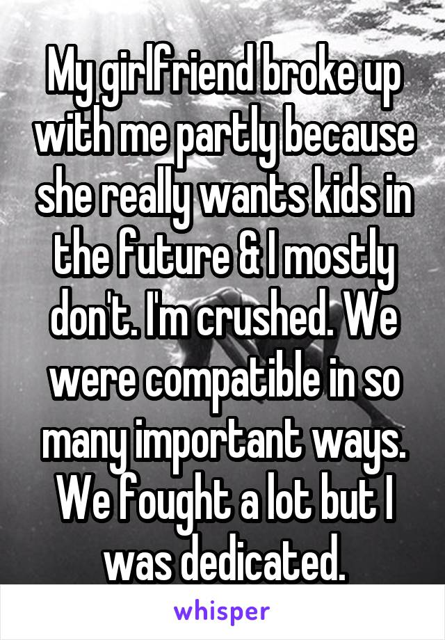 My girlfriend broke up with me partly because she really wants kids in the future & I mostly don't. I'm crushed. We were compatible in so many important ways. We fought a lot but I was dedicated.