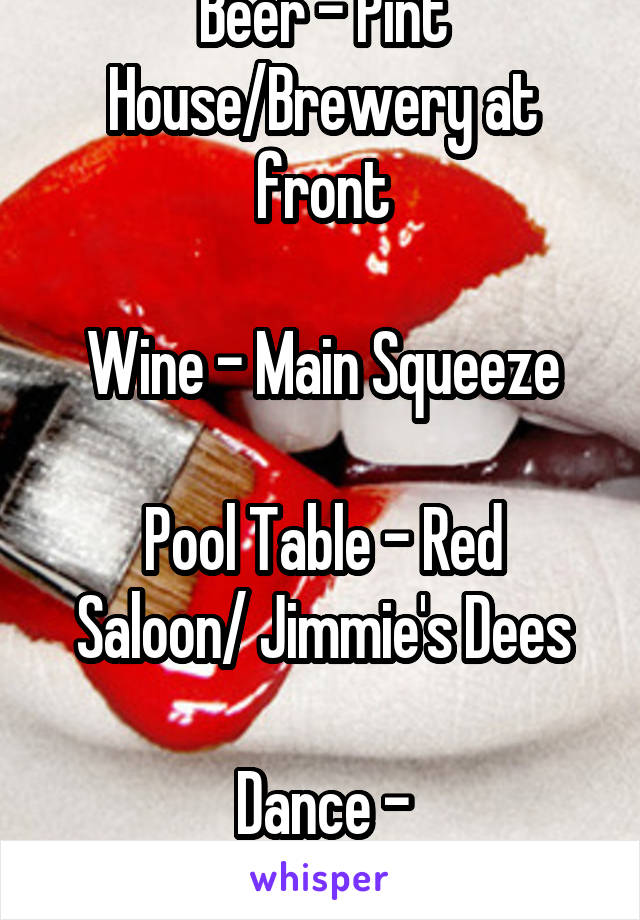 Beer - Pint House/Brewery at front  Wine - Main Squeeze  Pool Table - Red Saloon/ Jimmie's Dees  Dance - KRESS/Jimmie's Dees