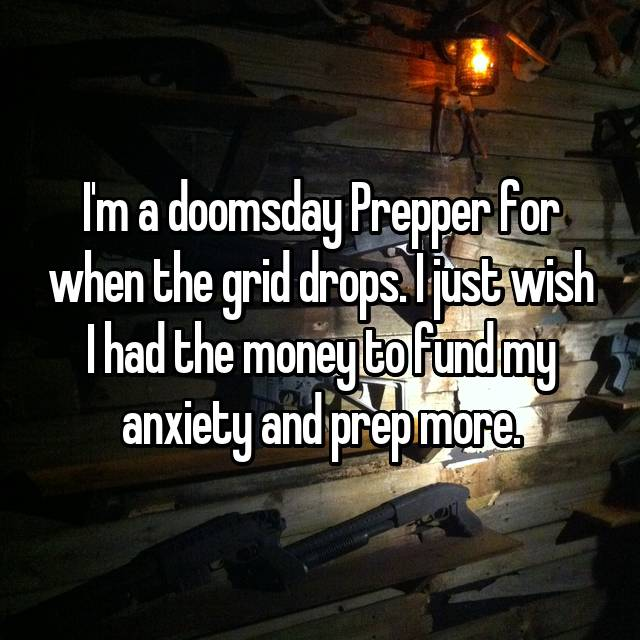 I'm a doomsday Prepper for when the grid drops. I just wish I had the money to fund my anxiety and prep more.