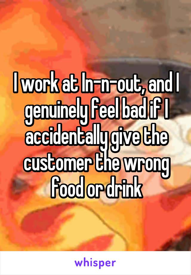 I work at In-n-out, and I genuinely feel bad if I accidentally give the customer the wrong food or drink