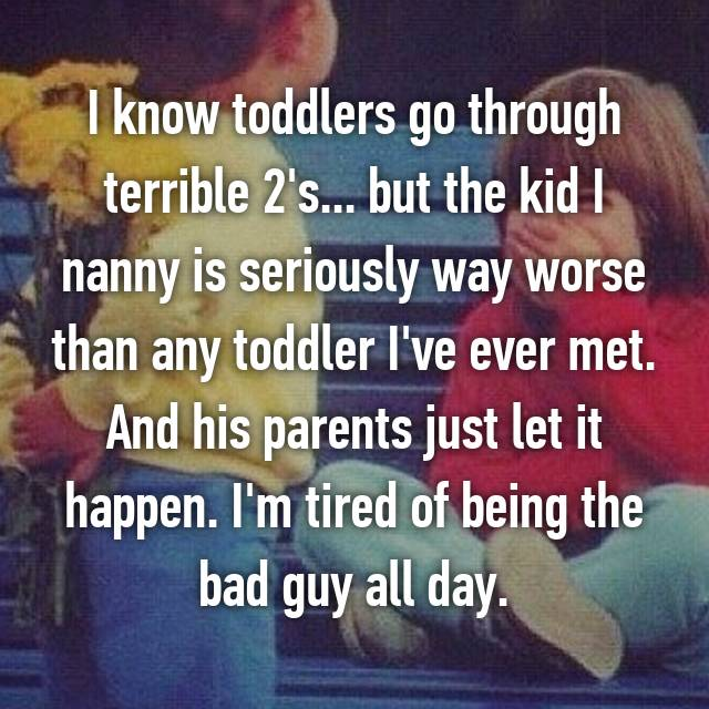 I know toddlers go through terrible 2's... but the kid I nanny is seriously way worse than any toddler I've ever met. And his parents just let it happen. I'm tired of being the bad guy all day.
