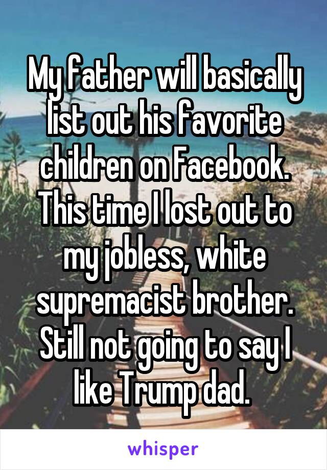 My father will basically list out his favorite children on Facebook. This time I lost out to my jobless, white supremacist brother. Still not going to say I like Trump dad.