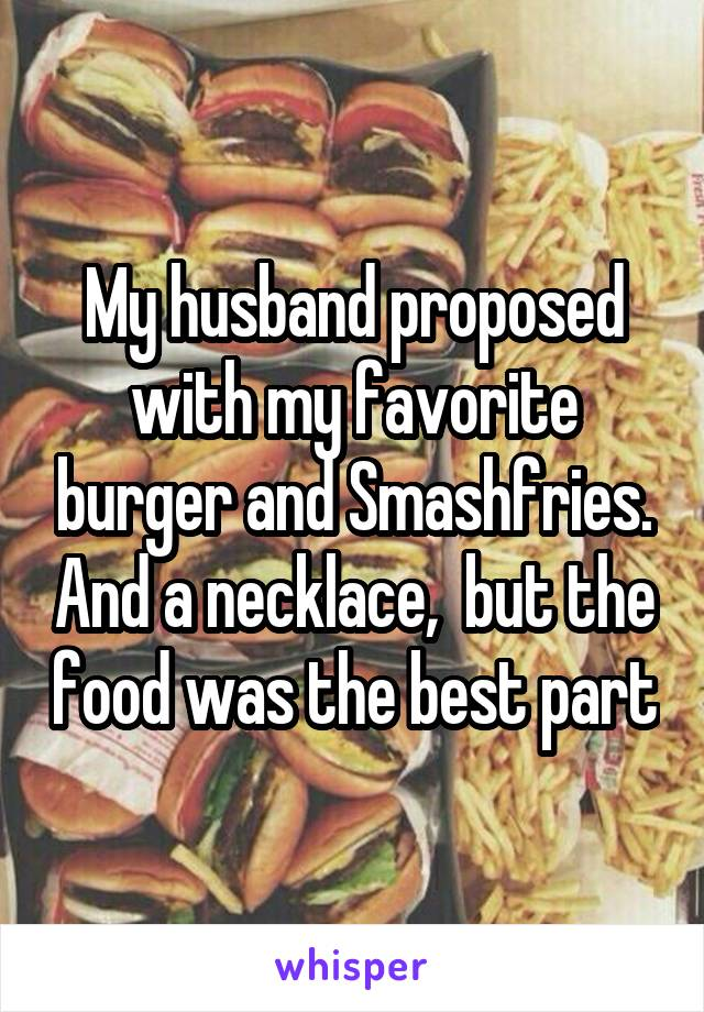 My husband proposed with my favorite burger and Smashfries. And a necklace,  but the food was the best part