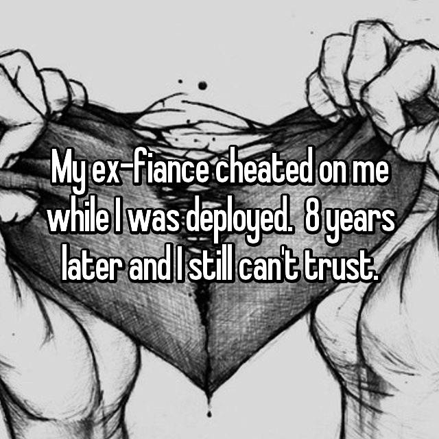 My ex-fiance cheated on me while I was deployed.  8 years later and I still can't trust.