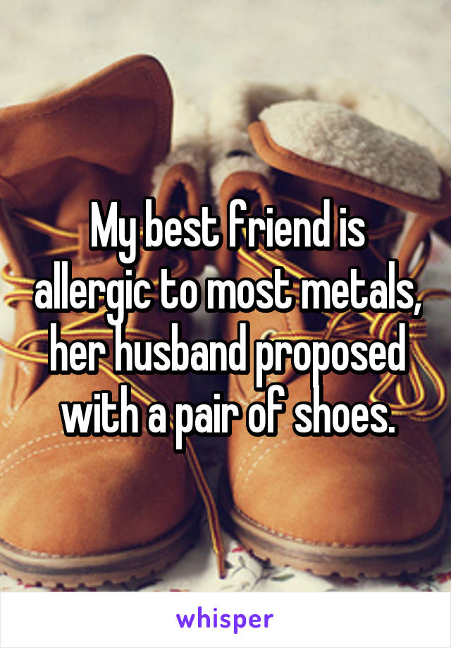 My best friend is allergic to most metals, her husband proposed with a pair of shoes.