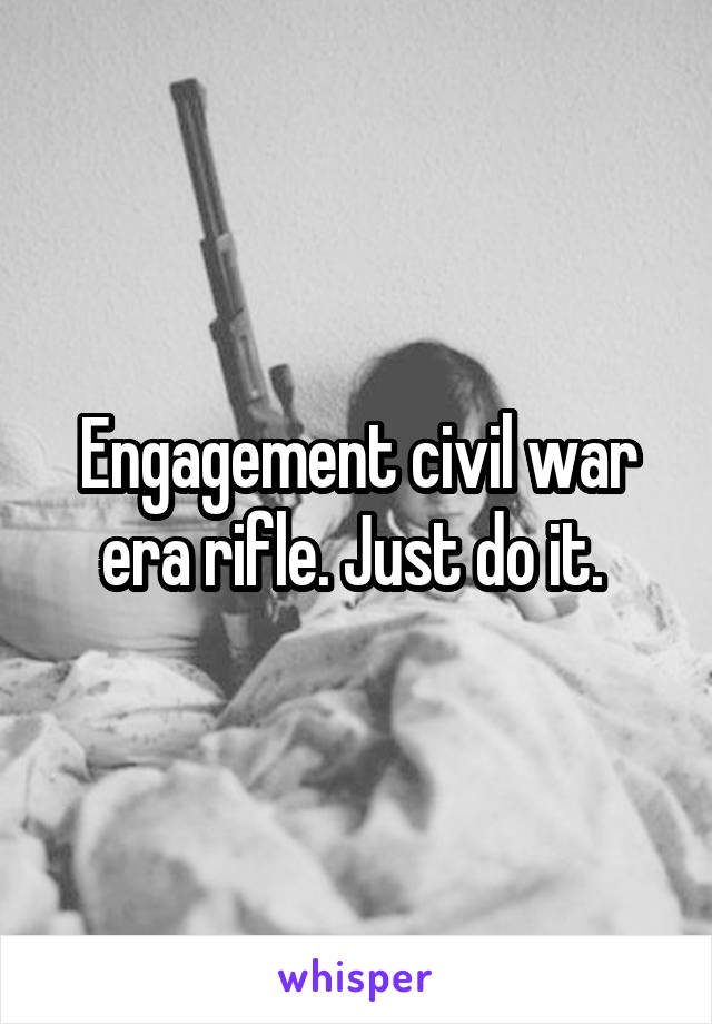 Engagement civil war era rifle. Just do it.