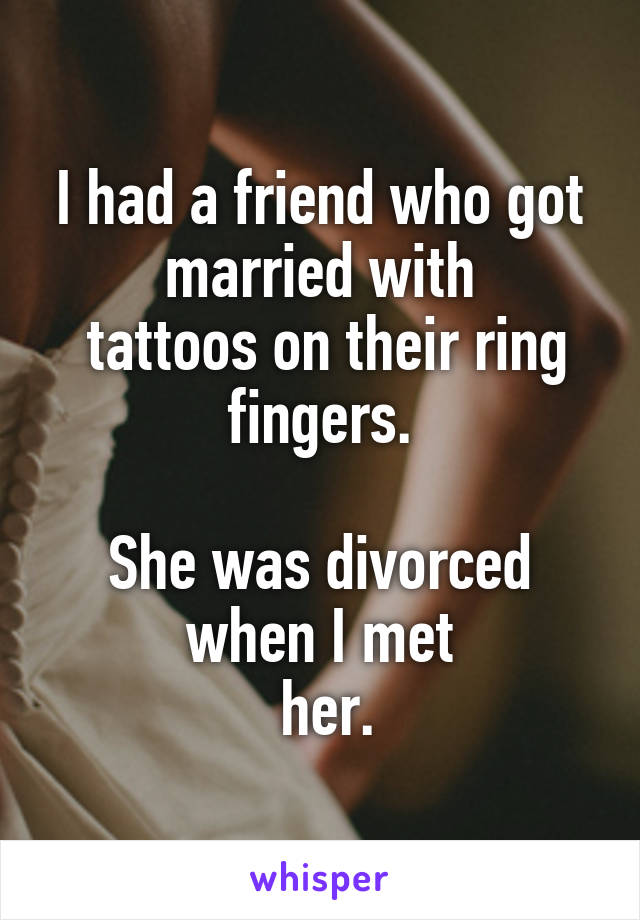 I had a friend who got married with  tattoos on their ring fingers.  She was divorced when I met  her.