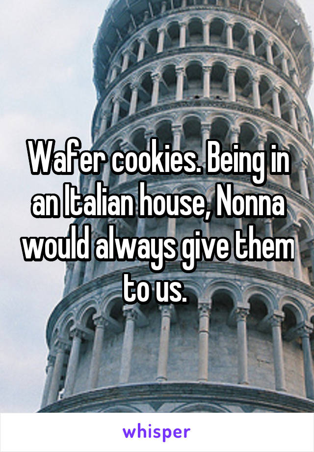 Wafer cookies. Being in an Italian house, Nonna would always give them to us.