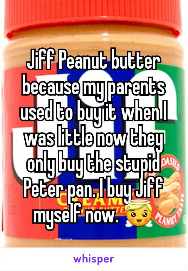 Jiff Peanut butter because my parents used to buy it when I was little now they only buy the stupid Peter pan. I buy Jiff myself now. 😇
