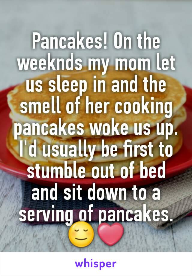 Pancakes! On the weeknds my mom let us sleep in and the smell of her cooking pancakes woke us up. I'd usually be first to stumble out of bed and sit down to a serving of pancakes.😌❤