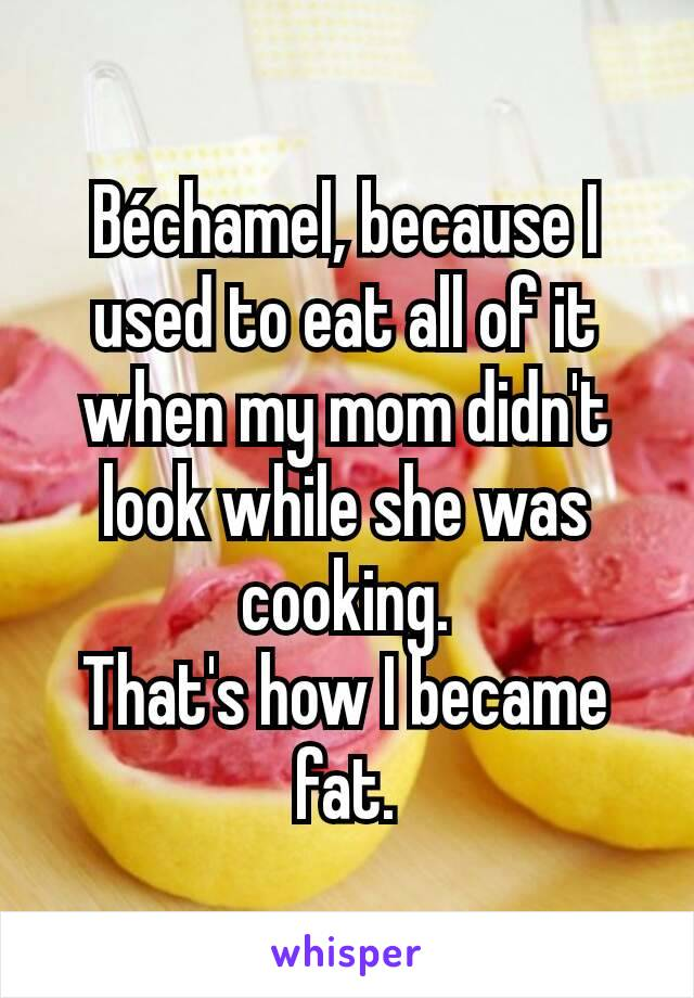Béchamel, because I used to eat all of it when my mom didn't look while she was cooking. That's how I became fat.