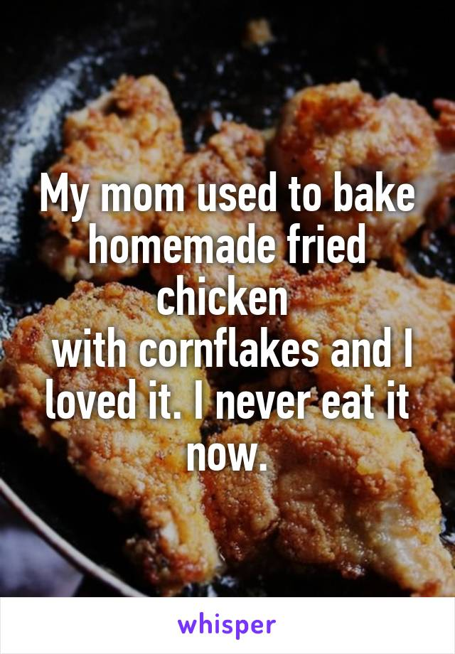 My mom used to bake homemade fried chicken   with cornflakes and I loved it. I never eat it now.