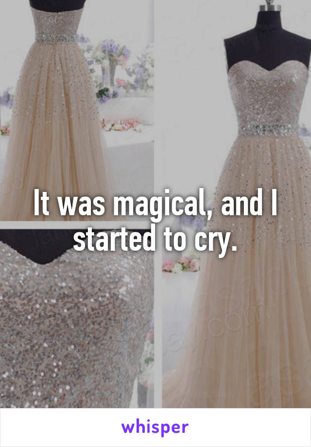 It was magical, and I started to cry.