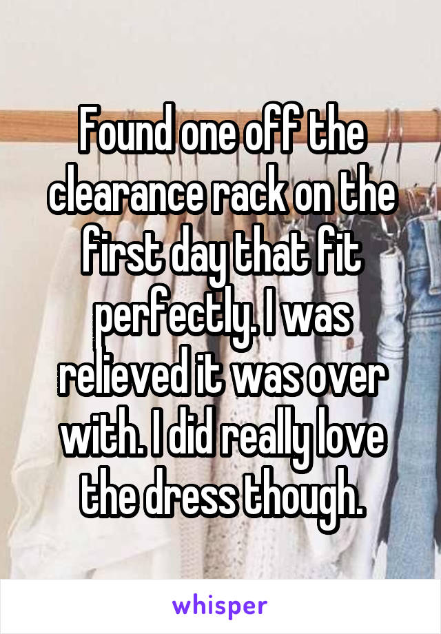 Found one off the clearance rack on the first day that fit perfectly. I was relieved it was over with. I did really love the dress though.
