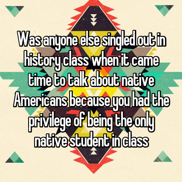 Was anyone else singled out in history class when it came time to talk about native Americans because you had the privilege of being the only native student in class