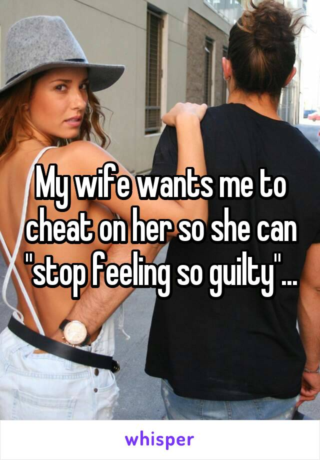 "My wife wants me to cheat on her so she can ""stop feeling so guilty""..."