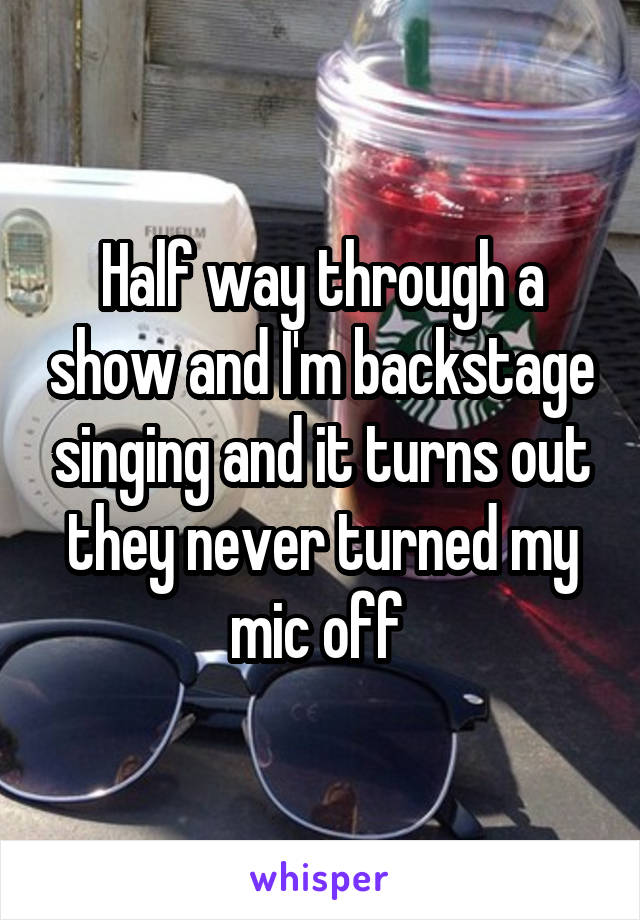 Half way through a show and I'm backstage singing and it turns out they never turned my mic off