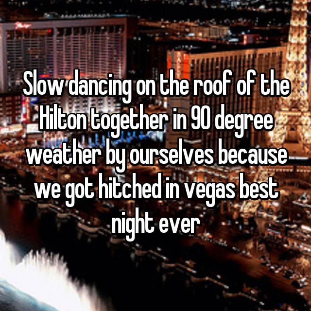 Slow dancing on the roof of the Hilton together in 90 degree weather by ourselves because we got hitched in vegas best night ever