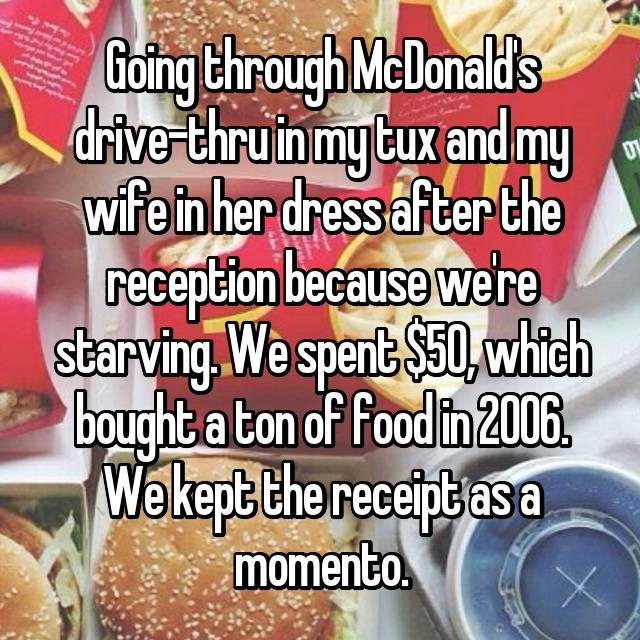 Going through McDonald's drive-thru in my tux and my wife in her dress after the reception because we're starving. We spent $50, which bought a ton of food in 2006. We kept the receipt as a momento.