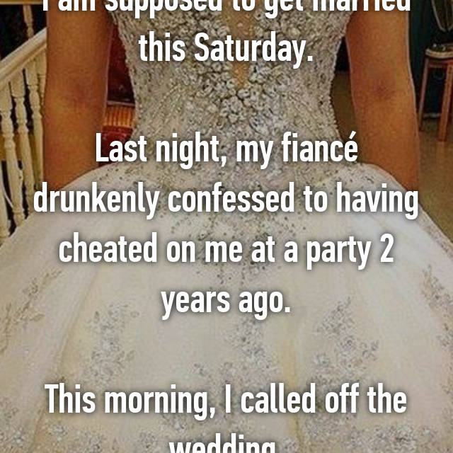 I am supposed to get married this Saturday.  Last night, my fiancé drunkenly confessed to having cheated on me at a party 2 years ago.  This morning, I called off the wedding.