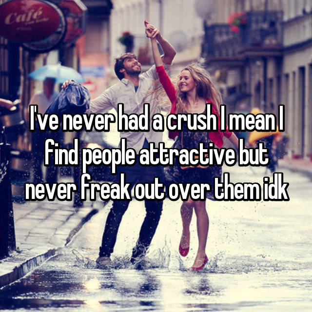 I've never had a crush I mean I find people attractive but never freak out over them idk