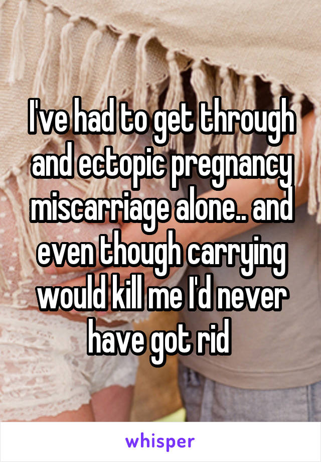 I've had to get through and ectopic pregnancy miscarriage alone.. and even though carrying would kill me I'd never have got rid
