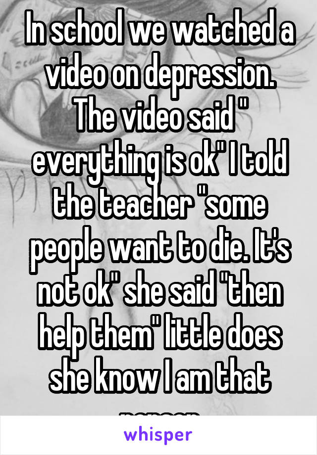 """In school we watched a video on depression. The video said """" everything is ok"""" I told the teacher """"some people want to die. It's not ok"""" she said """"then help them"""" little does she know I am that person"""