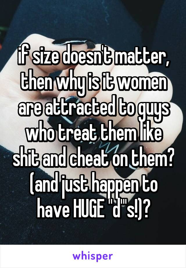 """if size doesn't matter, then why is it women are attracted to guys who treat them like shit and cheat on them? (and just happen to have HUGE """"d""""'s!)?"""