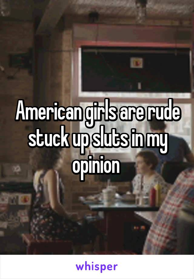 American girls are rude stuck up sluts in my opinion