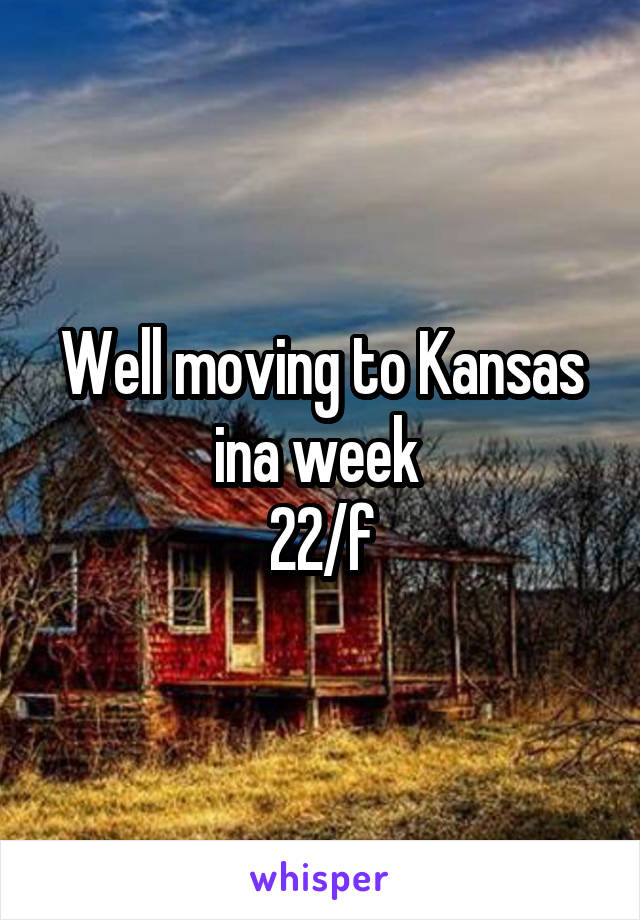 Well moving to Kansas ina week  22/f