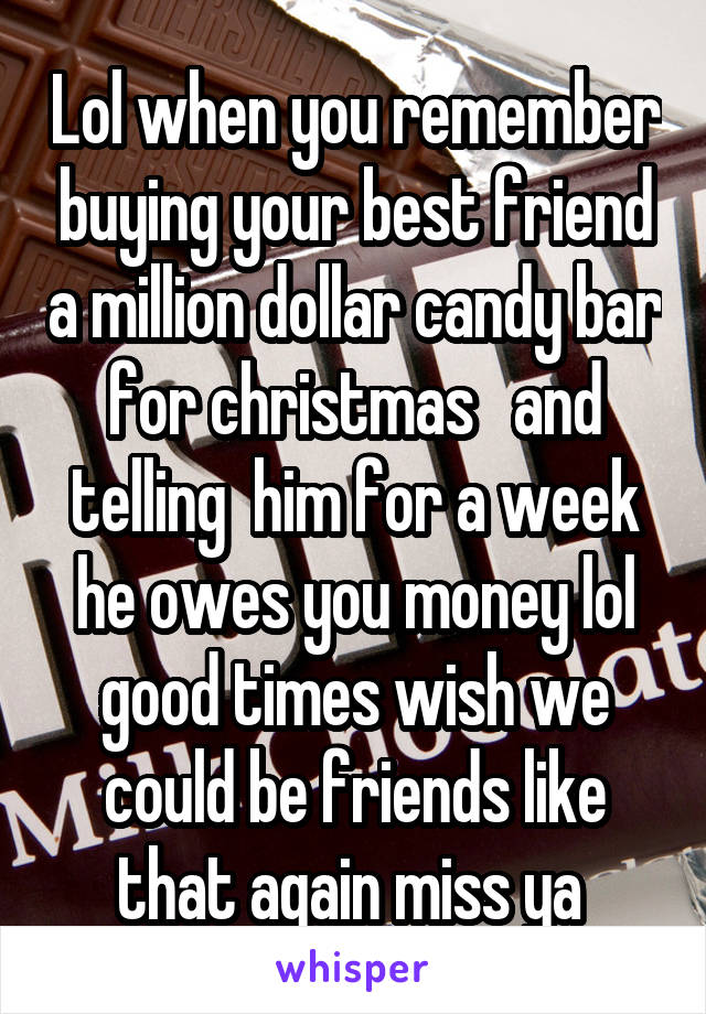 Lol when you remember buying your best friend a million dollar candy bar for christmas   and telling  him for a week he owes you money lol good times wish we could be friends like that again miss ya