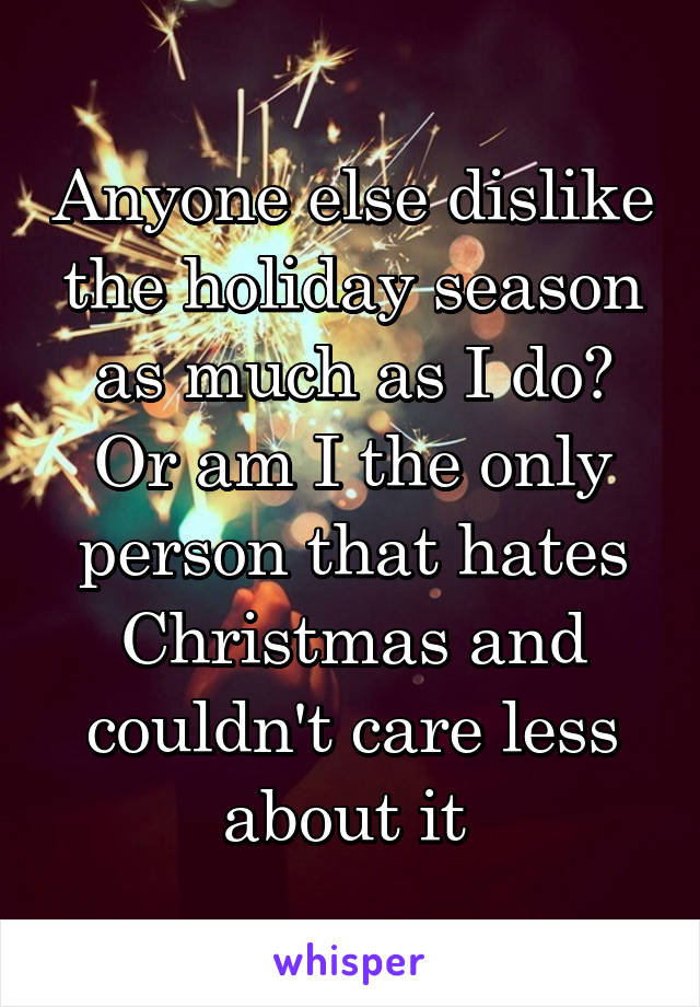 Anyone else dislike the holiday season as much as I do? Or am I the only person that hates Christmas and couldn't care less about it