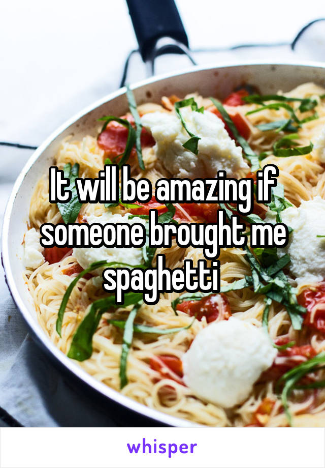 It will be amazing if someone brought me spaghetti