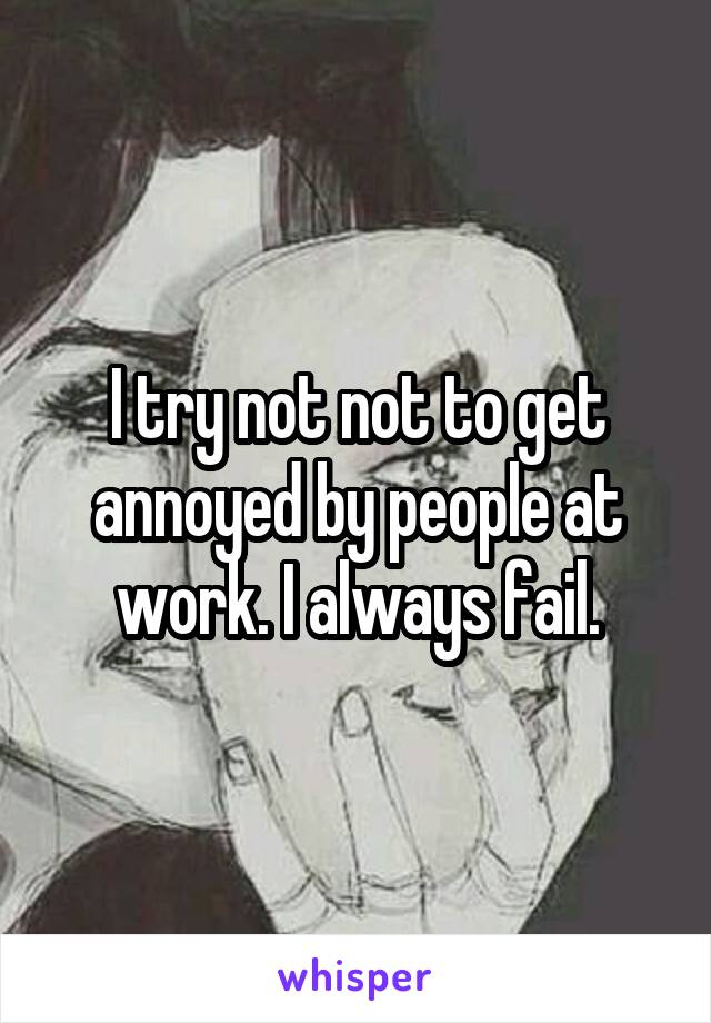 I try not not to get annoyed by people at work. I always fail.