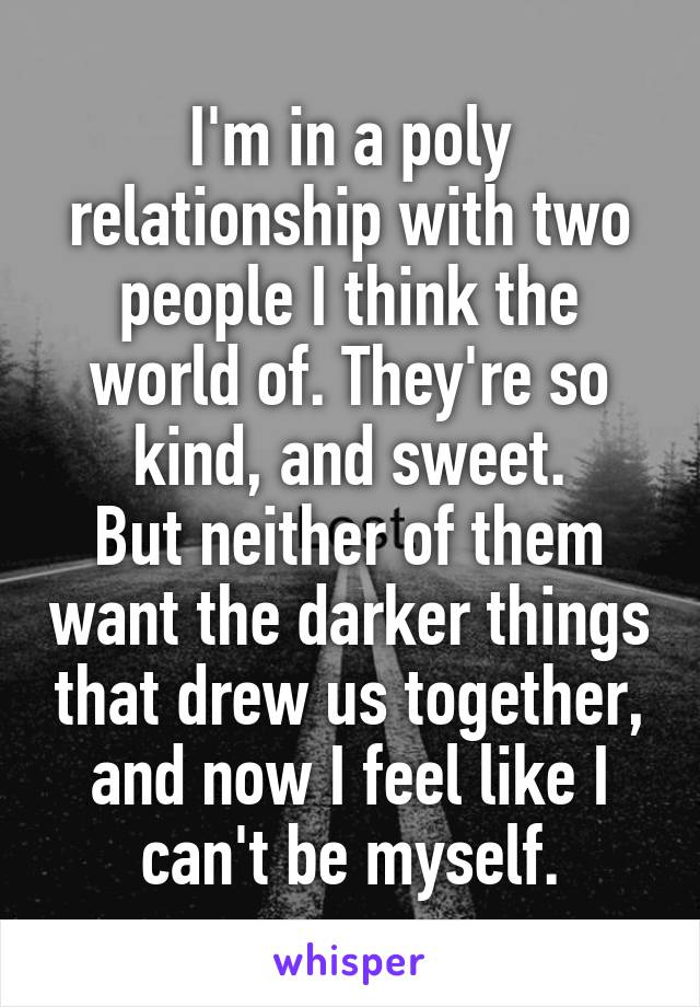 I'm in a poly relationship with two people I think the world of. They're so kind, and sweet. But neither of them want the darker things that drew us together, and now I feel like I can't be myself.