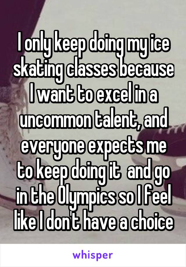 I only keep doing my ice skating classes because I want to excel in a uncommon talent, and everyone expects me to keep doing it  and go in the Olympics so I feel like I don't have a choice