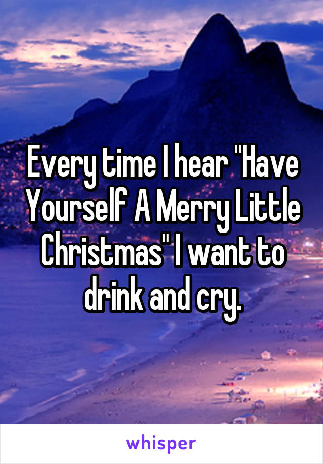 """Every time I hear """"Have Yourself A Merry Little Christmas"""" I want to drink and cry."""