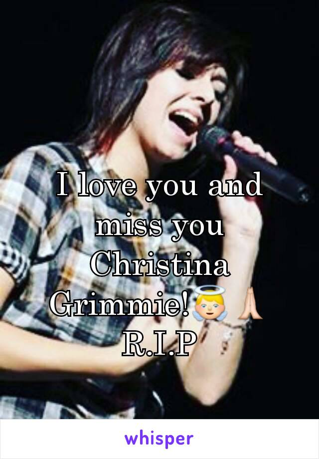 I love you and miss you Christina Grimmie!👼🙏 R.I.P