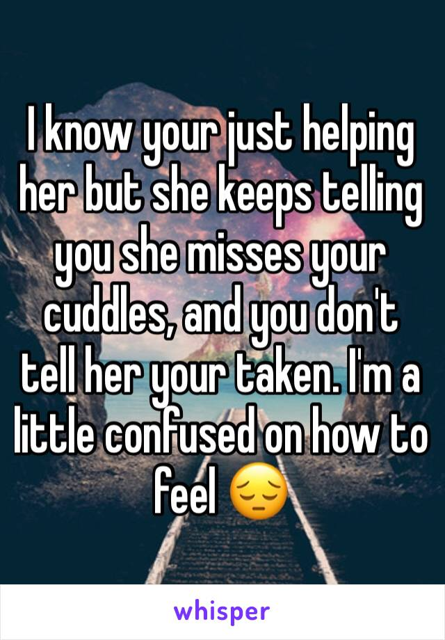 I know your just helping her but she keeps telling you she misses your cuddles, and you don't tell her your taken. I'm a little confused on how to feel 😔