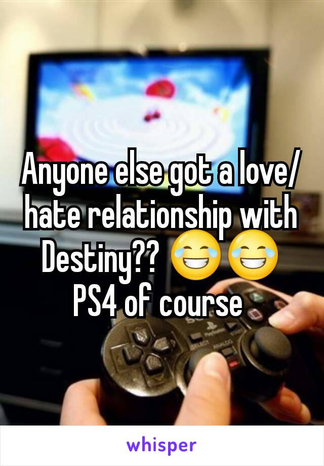 Anyone else got a love/hate relationship with Destiny?? 😂😂 PS4 of course